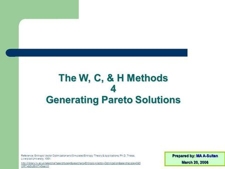 The W, C, & H Methods 4 Generating Pareto Solutions Prepared by: MA A-Sultan March 20, 2006 Reference: Entropic Vector Optimization and Simulated Entropy: