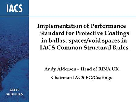 Implementation of Performance Standard for Protective Coatings in ballast spaces/void spaces in IACS Common Structural Rules Andy Alderson – Head of RINA.