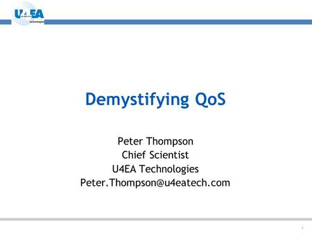 1 Demystifying QoS Peter Thompson Chief Scientist U4EA Technologies