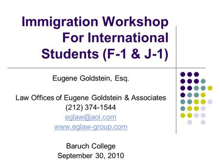 Immigration Workshop For International Students (F-1 & J-1) Eugene Goldstein, Esq. Law Offices of Eugene Goldstein & Associates (212) 374-1544