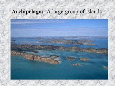Archipelago: A large group of islands. Atoll: a ring of coral that encloses a pool of seawater.