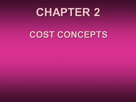 CHAPTER 2 COST CONCEPTS. COST IS IMPORTANT BECAUSE Profit = Revenue – Cost Revenue = (Price)*(Quantity Sold) depends on market conditions, which are often.