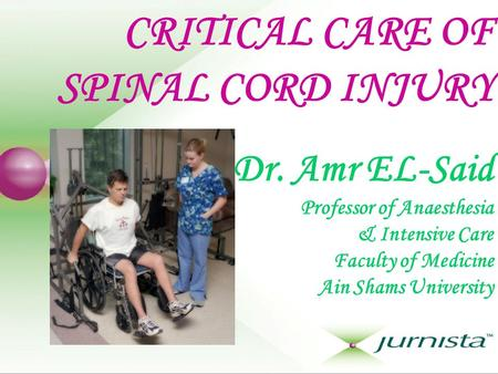 CRITICAL CARE OF SPINAL CORD INJURY Dr. Amr EL-Said Professor of Anaesthesia & Intensive Care Faculty of Medicine Ain Shams University.