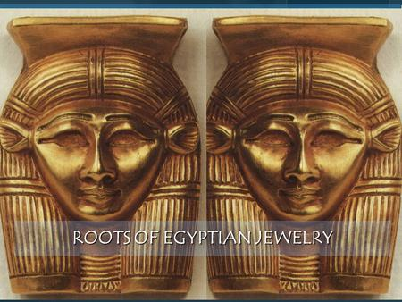 ROOTS OF EGYPTIAN JEWELRY. Introduction Since the dawn of man's civilization, the Egyptian artists tend to creation in different fields of art. Since.