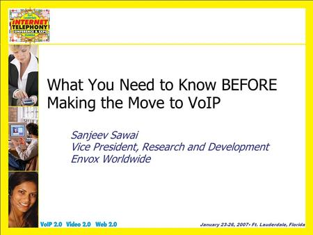 January 23-26, 2007 Ft. Lauderdale, Florida What You Need to Know BEFORE Making the Move to VoIP Sanjeev Sawai Vice President, Research and Development.