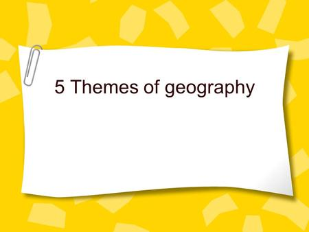5 Themes of geography. What are the five themes? Tools geographers use to study features on earth. –Location –Place –Movement –Region –Human Environment.