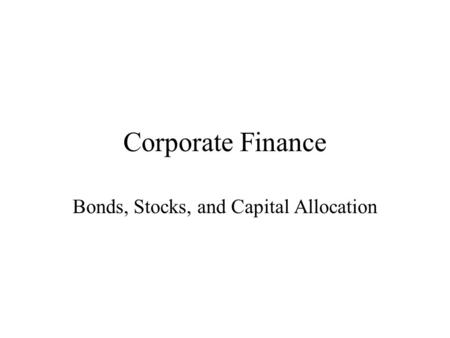 Corporate Finance Bonds, Stocks, and Capital Allocation.