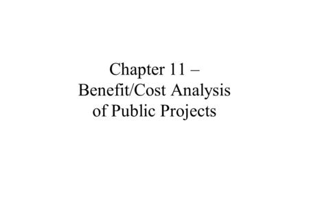 Chapter 11 – Benefit/Cost Analysis of Public Projects.