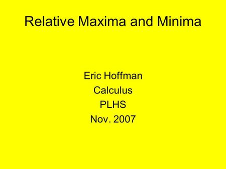 Relative Maxima and Minima Eric Hoffman Calculus PLHS Nov. 2007.