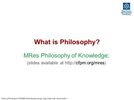 What is Philosophy? MMUBS Mres Epistemology,  slide-1 What is Philosophy? MRes Philosophy of Knowledge: (slides available at