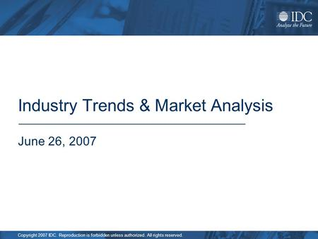 Copyright 2007 IDC. Reproduction is forbidden unless authorized. All rights reserved. Industry Trends & Market Analysis June 26, 2007.