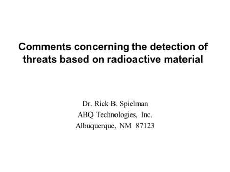 Comments concerning the detection of threats based on radioactive material Dr. Rick B. Spielman ABQ Technologies, Inc. Albuquerque, NM 87123.