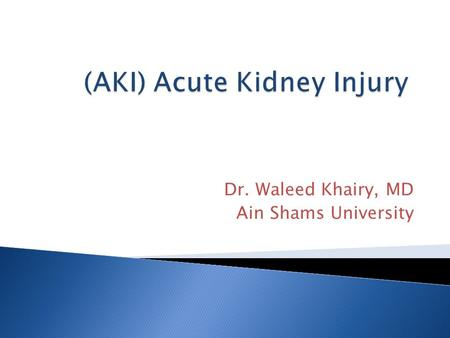 Dr. Waleed Khairy, MD Ain Shams University. There are more than 35 definitions of AKI (formerly acute renal failure) in literature!