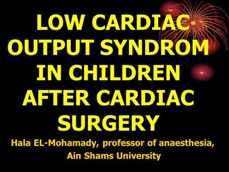 LOW CARDIAC OUTPUT SYNDROM IN CHILDREN AFTER CARDIAC SURGERY Hala EL-Mohamady, professor of anaesthesia, Ain Shams University.