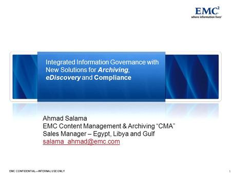 1 EMC CONFIDENTIALINTERNAL USE ONLY Integrated Information Governance with New Solutions for Archiving, eDiscovery and Compliance Ahmad Salama EMC Content.