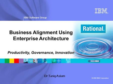 ® IBM Software Group © 2008 IBM Corporation Dr Tariq Aslam Business Alignment Using Enterprise Architecture Productivity, Governance, Innovation.
