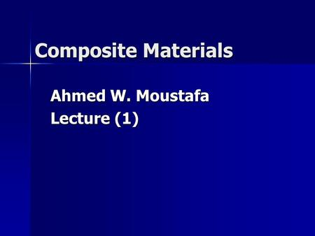 Composite Materials Ahmed W. Moustafa Lecture (1).