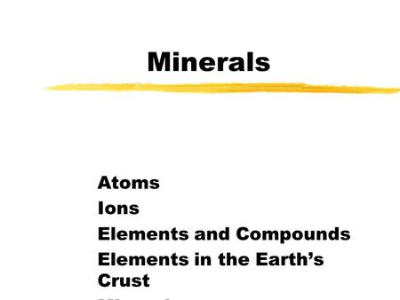 Minerals Atoms Ions Elements and Compounds Elements in the Earths Crust Minerals.