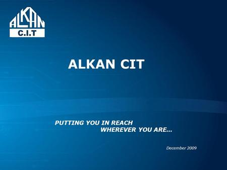 ALKAN CIT December 2009 PUTTING YOU IN REACH WHEREVER YOU ARE…