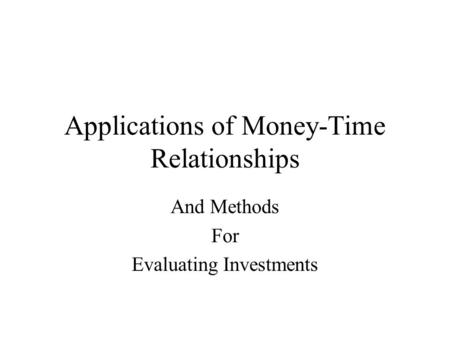 Applications of Money-Time Relationships And Methods For Evaluating Investments.