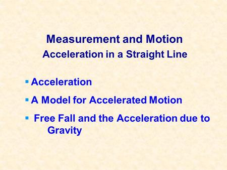 Measurement and Motion Acceleration A Model for Accelerated Motion Free Fall and the Acceleration due to Gravity Acceleration in a Straight Line.