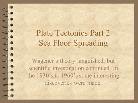 Plate Tectonics Part 2 Sea Floor Spreading Wageners theory languished, but scientific investigation continued. In the 1930s to 1960s some interesting discoveries.