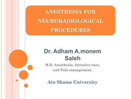 ANESTHESIA FOR NEURORADIOLOGICAL PROCEDURES Dr. Adham A.monem Saleh M.D. Anesthesia, Intensive care, and Pain management. Ain Shams University.