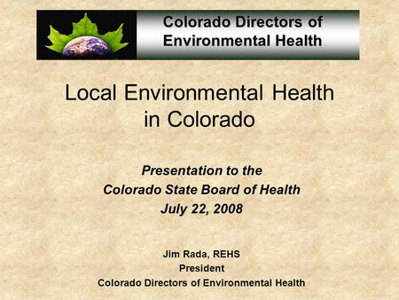 Local Environmental Health in Colorado Presentation to the Colorado State Board of Health July 22, 2008 Jim Rada, REHS President Colorado Directors of.