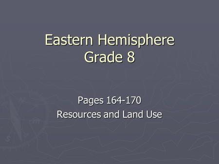 Eastern Hemisphere Grade 8 Pages 164-170 Resources and Land Use.
