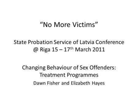 No More Victims State Probation Service of Latvia Riga 15 – 17 th March 2011 Changing Behaviour of Sex Offenders: Treatment Programmes Dawn.