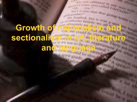 Growth of nationalism and sectionalism in art, literature and language.