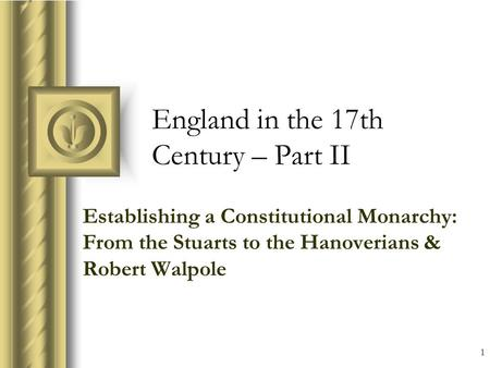 1 England in the 17th Century – Part II Establishing a Constitutional Monarchy: From the Stuarts to the Hanoverians & Robert Walpole This presentation.