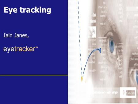 Www.eyetracker.co.uk. Agenda Introduction to eye tracking Whats new about it Examples Case studies Q&A.