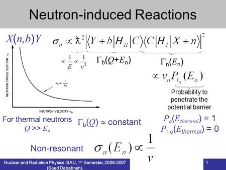 Nuclear and Radiation Physics, BAU, 1 st Semester, 2006-2007 (Saed Dababneh). 1 Neutron-induced Reactions X ( n,b ) Y n ( E n ) b ( Q + E n ) For thermal.
