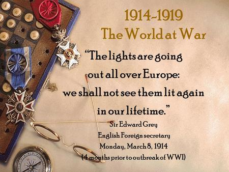 1914-1919 The World at War The lights are going out all over Europe: we shall not see them lit again in our lifetime. Sir Edward Grey English Foreign secretary.