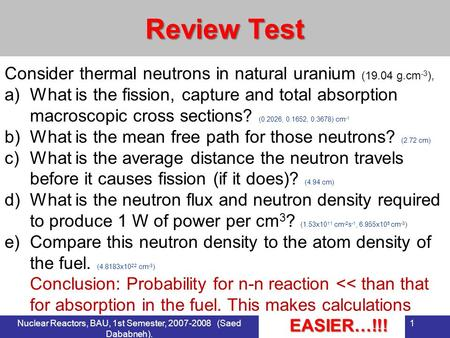 Nuclear Reactors, BAU, 1st Semester, 2007-2008 (Saed Dababneh). 1 Review Test Consider thermal neutrons in natural uranium (19.04 g.cm -3 ), a)What is.
