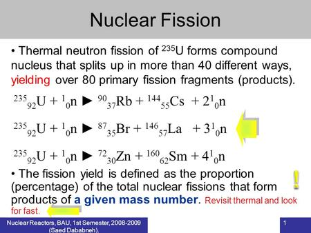 1 Nuclear Fission Nuclear Reactors, BAU, 1 st Semester, 2007-2008 (Saed Dababneh). Thermal neutron fission of 235 U forms compound nucleus that splits.