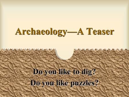 ArchaeologyA Teaser Do you like to dig? Do you like puzzles?