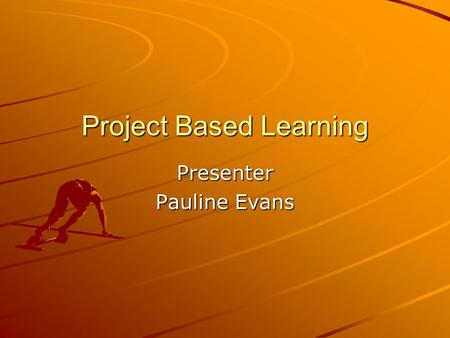 Project Based Learning Presenter Pauline Evans PURPOSE Over a period of several weeks To become expert in one or more aspects of a topic. Use of: books,