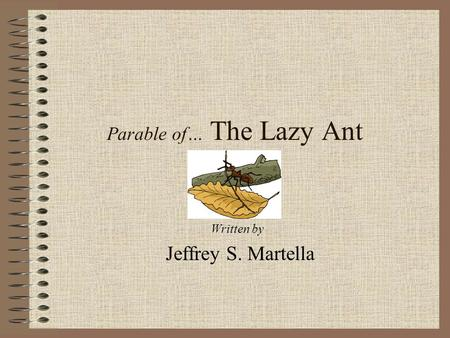 Parable of… The Lazy Ant Written by Jeffrey S. Martella.
