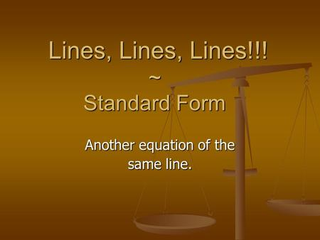 Lines, Lines, Lines!!! ~ Standard Form Lines, Lines, Lines!!! ~ Standard Form Another equation of the same line.