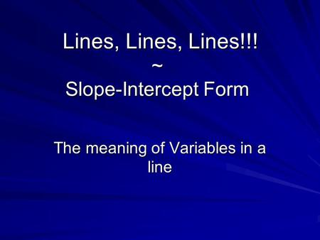 Lines, Lines, Lines!!! ~ Slope-Intercept Form Lines, Lines, Lines!!! ~ Slope-Intercept Form The meaning of Variables in a line.