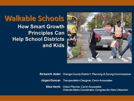 Walkable Schools How Smart Growth Principles Can Help School Districts and Kids Richard S. Geller Orange County District 1 Planning & Zoning Commissioner.