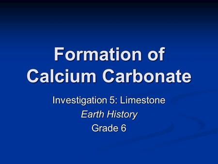 Formation of Calcium Carbonate Investigation 5: Limestone Earth History Grade 6.