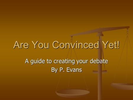 Are You Convinced Yet! A guide to creating your debate By P. Evans.