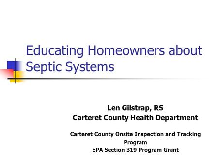Educating Homeowners about Septic Systems Len Gilstrap, RS Carteret County Health Department Carteret County Onsite Inspection and Tracking Program EPA.