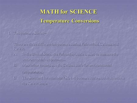 MATH for SCIENCE Temperature Conversions I.Temperature Scales ~ There are three different temperature scales; Fahrenheit, Celsius, and Kelvin. A.In the.