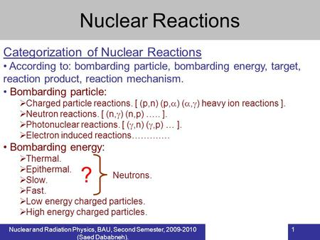 Nuclear and Radiation Physics, BAU, Second Semester, 2009-2010 (Saed Dababneh). 1 Nuclear Reactions Categorization of Nuclear Reactions According to: bombarding.
