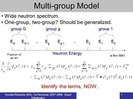 Nuclear Reactors, BAU, 1st Semester, 2007-2008 (Saed Dababneh). 1 Multi-group Model Wide neutron spectrum. One-group, two-group? Should be generalized.