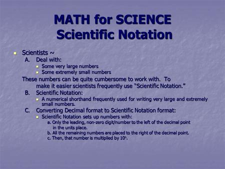 MATH for SCIENCE Scientific Notation Scientists ~ Scientists ~ A.Deal with: Some very large numbers Some very large numbers Some extremely small numbers.